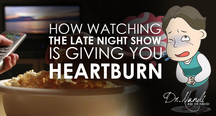 Why Watching the Late Night Show is Giving you Heartburn